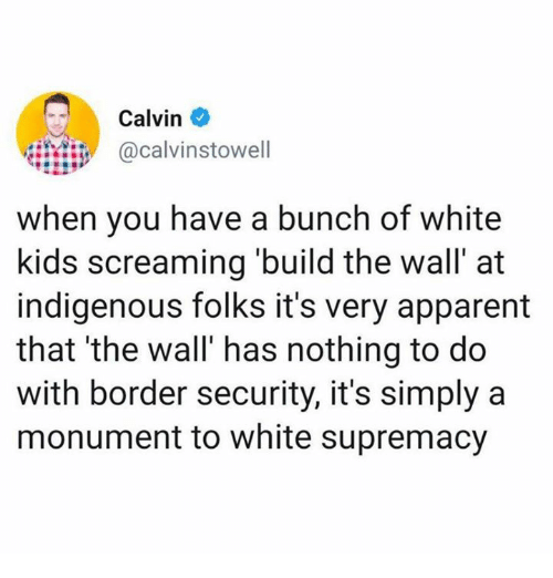 White Supremacy: Calvin  calvinstowell  when you have a bunch of white  kids screaming build the wall' at  indigenous folks it's very apparent  that 'the wall' has nothing to do  with border security, it's simply a  monument to white supremacy