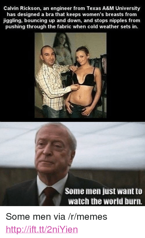 """Memes, Http, and Texas: Calvin Rickson, an engineer from Texas A&M University  has designed a bra that keeps women's breasts from  iggling, bouncing up and down, and stops nipples from  pushing through the fabric when cold weather sets in.  Some men just want to  watch the world burn. <p>Some men via /r/memes <a href=""""http://ift.tt/2niYien"""">http://ift.tt/2niYien</a></p>"""