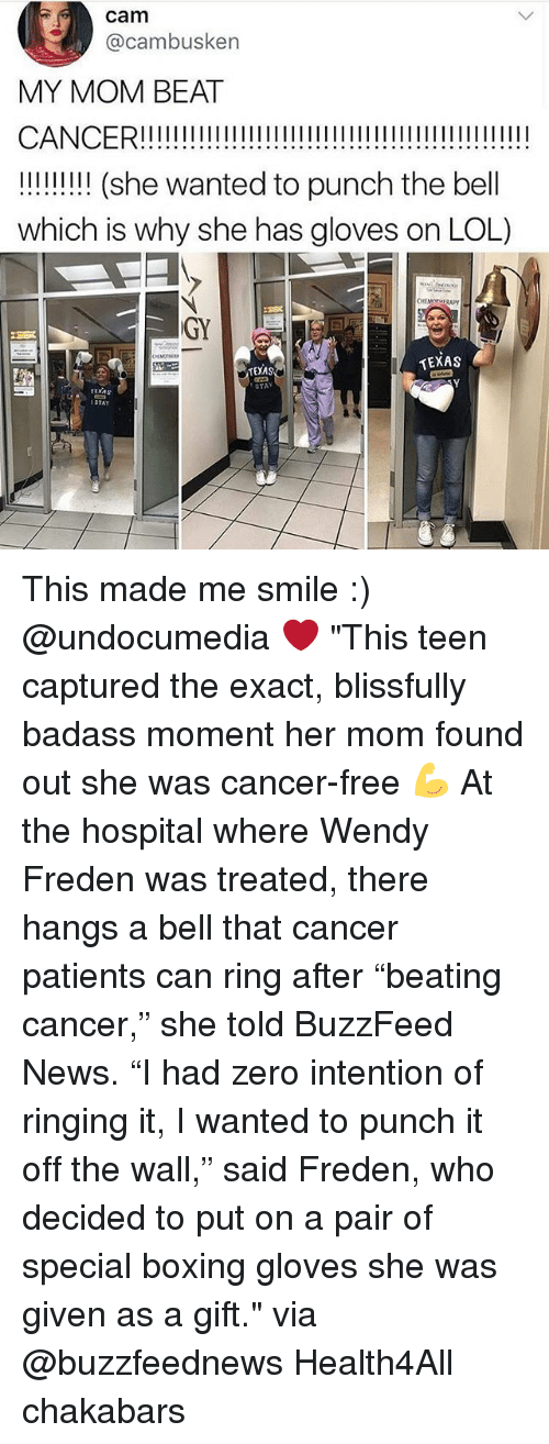 """zeroes: cam  @cambusken  MY MOM BEAT  !! (she wanted to punch the bell  which is why she has gloves on LOL)  GY  TEXAS  TEXAS  STAY  ruxAs  STAY This made me smile :) @undocumedia ❤️ """"This teen captured the exact, blissfully badass moment her mom found out she was cancer-free 💪 At the hospital where Wendy Freden was treated, there hangs a bell that cancer patients can ring after """"beating cancer,"""" she told BuzzFeed News. """"I had zero intention of ringing it, I wanted to punch it off the wall,"""" said Freden, who decided to put on a pair of special boxing gloves she was given as a gift."""" via @buzzfeednews Health4All chakabars"""