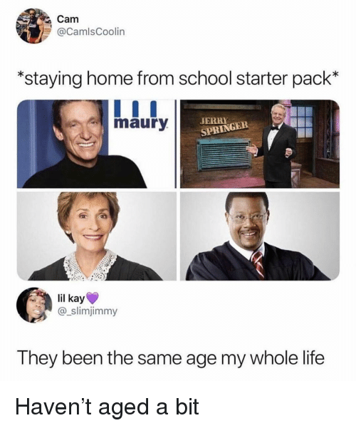 Funny, Jerry Springer, and Life: Cam  @CamlsCoolin  staying home from school starter pack*  maury  JERRY  SPRINGER  il kay  slimjimmy  Th  ey been the same age my whole life Haven't aged a bit