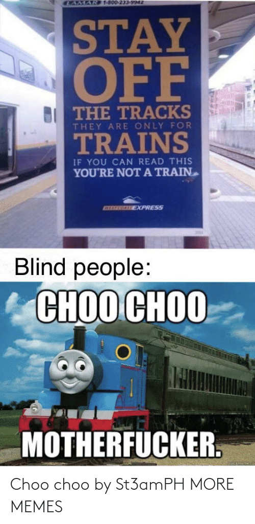 if you can read this: CAMAR 1-800-233-9942  STAY  OFF  BI THE TRACKS  THEY ARE ONLY FOR  TRAINS  IF YOU CAN READ THIS  YOU'RE NOTA TRAIN  ATEREGALE EXPRESS  Blind people:  СНОО СНОО  MOTHERFUCKER. Choo choo by St3amPH MORE MEMES