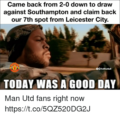 Leicester City: Came back from 2-0 down to draw  against Southampton and claim back  our 7th spot from Leicester City.  OOTrollFootball  TODAY WAS A GOOD DAY Man Utd fans right now https://t.co/5QZ520DG2J