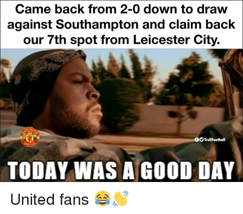Memes, Good, and Today: Came back from 2-0 down to draw  against Southampton and claim back  our 7th spot from Leicester City.  CHES  OO TrollFootball  TODAY WAS A GOOD DAY United fans 😂👋