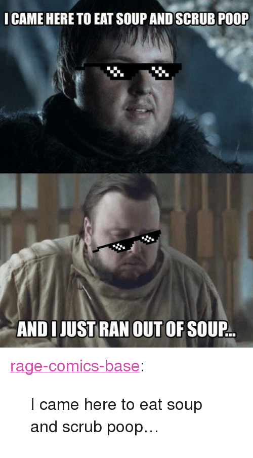 """Rage Comics: CAME HERE TO EAT SOUP AND SCRUB POOP  AND IJUST RAN OUT OF SOUP.. <p><a href=""""http://ragecomicsbase.com/post/163237790482/i-came-here-to-eat-soup-and-scrub-poop"""" class=""""tumblr_blog"""">rage-comics-base</a>:</p>  <blockquote><p>I came here to eat soup and scrub poop…</p></blockquote>"""