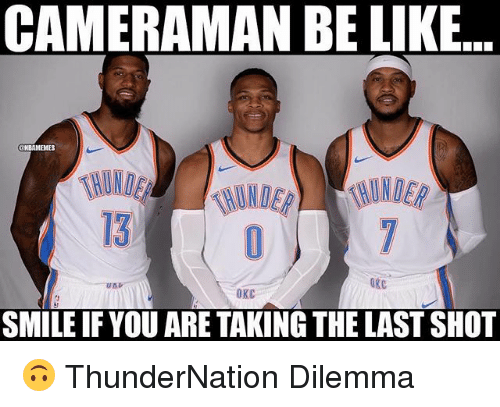 Be Like, Nba, and Smile: CAMERAMAN BE LIKE  13  OKC  OKC  SMILE IF YOU ARE TAKING THE LAST SHOT 🙃 ThunderNation Dilemma