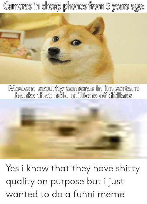 Millions Of: Cameras in cheap phones from 5 years ago:  Modern security cameras in important  banks that hold millions of dollars: Yes i know that they have shitty quality on purpose but i just wanted to do a funni meme