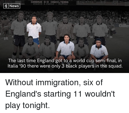 England, Memes, and News: CAMERUN 0-0 INGHILTERRA  TADIO S. PAOLO-NAPOLI  4 News  Gille  The last time England got to a world cup semi final, in  ltalia '90 there were only 3 black players in the squad. Without immigration, six of England's starting 11 wouldn't play tonight.