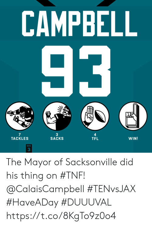 campbell: CAMPBELL  93  JITD  7  TACKLES  3  SACKS  WIN!  TFL  WK  3 The Mayor of Sacksonville did his thing on #TNF! @CalaisCampbell   #TENvsJAX #HaveADay #DUUUVAL https://t.co/8KgTo9z0o4
