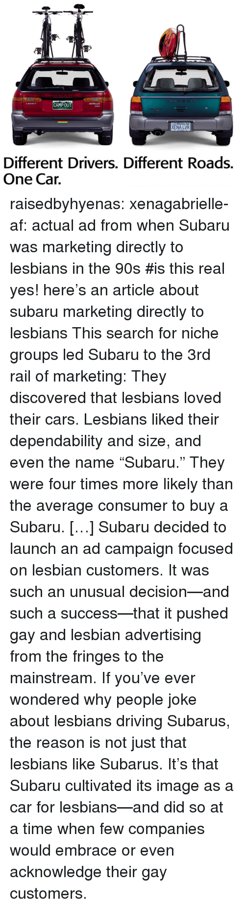 """niche: CAMPOUT  XENA LVR  Different Drivers. Different Roads.  One Cair. raisedbyhyenas:  xenagabrielle-af: actual ad from when Subaru was marketing directly to lesbians in the 90s   #is this real     yes! here's an article about subaru marketing directly to lesbians    This search for niche groups led Subaru to the 3rd rail of marketing: They discovered that lesbians loved their cars. Lesbians liked their dependability and size, and even the name """"Subaru."""" They were four times more likely than the average consumer to buy a Subaru. […]Subaru decided to launch an ad campaign focused on lesbian customers. It was such an unusual decision—and such a success—that it pushed gay and lesbian advertising from the fringes to the mainstream. If you've ever wondered why people joke about lesbians driving Subarus, the reason is not just that lesbians like Subarus. It's that Subaru cultivated its image as a car for lesbians—and did so at a time when few companies would embrace or even acknowledge their gay customers."""