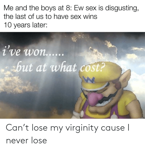 lose: Can't lose my virginity cause I never lose