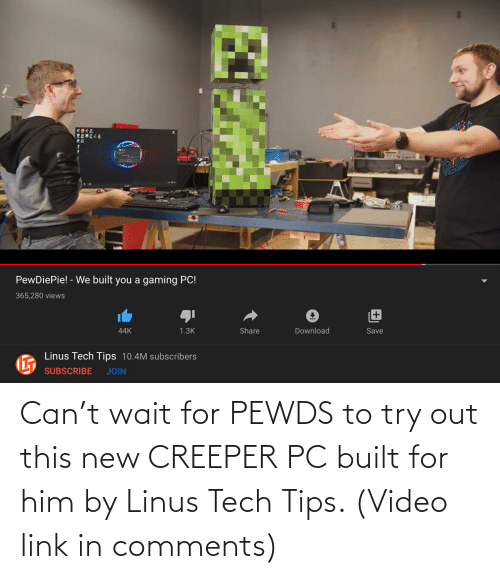 Try: Can't wait for PEWDS to try out this new CREEPER PC built for him by Linus Tech Tips. (Video link in comments)