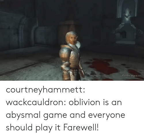 oblivion: can  Fithragac courtneyhammett: wackcauldron: oblivion is an abysmal game and everyone should play it  Farewell!