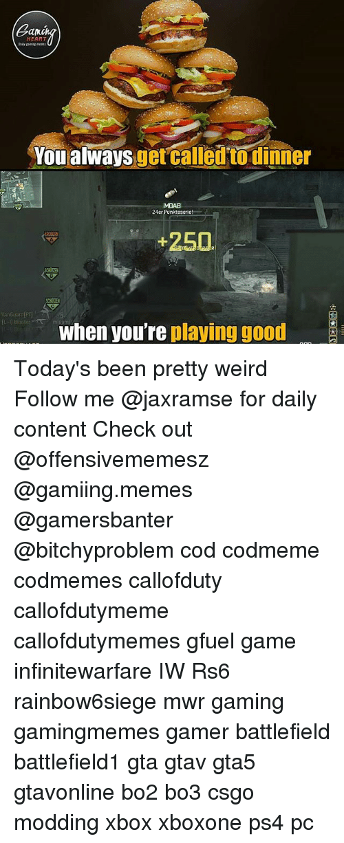 modding: Can  HEART  Daily ganiag ents  You alwaysget called to dinner  uorcalletn Biuñou  MDAB  24er Punkteserie!  +250  8  VanGuard P  when youre playing good Today's been pretty weird Follow me @jaxramse for daily content Check out @offensivememesz @gamiing.memes @gamersbanter @bitchyproblem cod codmeme codmemes callofduty callofdutymeme callofdutymemes gfuel game infinitewarfare IW Rs6 rainbow6siege mwr gaming gamingmemes gamer battlefield battlefield1 gta gtav gta5 gtavonline bo2 bo3 csgo modding xbox xboxone ps4 pc