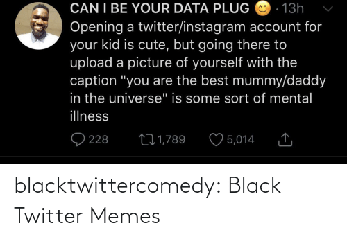 "caption: CAN I BE YOUR DATA PLUG O - 13h  Opening a twitter/instagram account for  your kid is cute, but going there to  upload a picture of yourself with the  caption ""you are the best mummy/daddy  in the universe"" is some sort of mental  illness  O 228  ♡ 5,014  271,789 blacktwittercomedy:  Black Twitter Memes"
