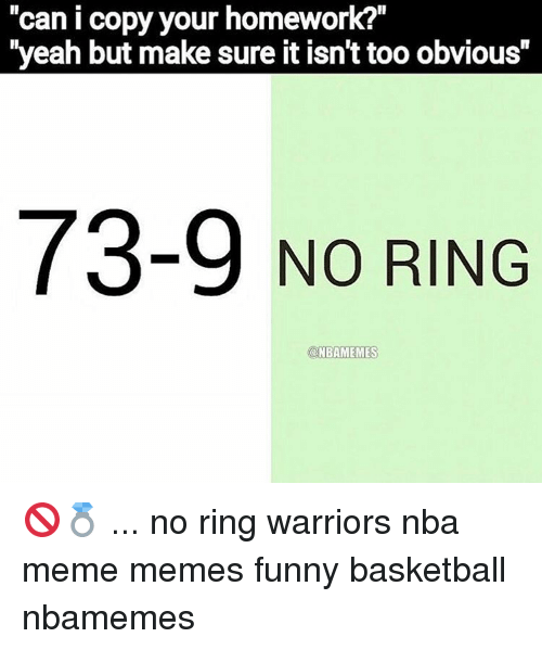 """Memes, Warriors, and 🤖: Can I copy your homework?  """"yeah but make sure it isnt too obvious""""  73-9 NO RING  @NBAMEMES 🚫💍 ... no ring warriors nba meme memes funny basketball nbamemes"""