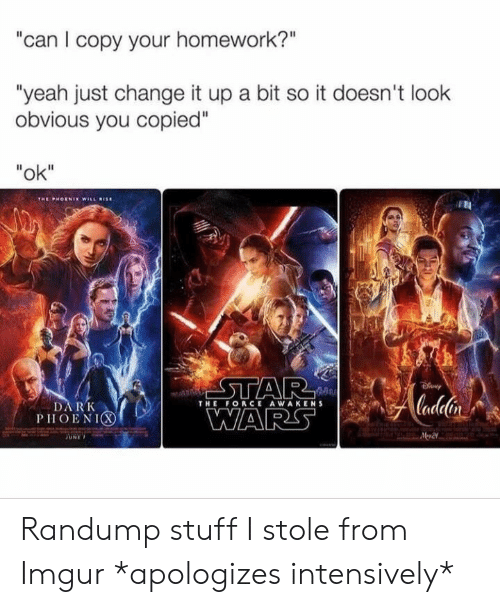 """Yeah, Imgur, and Stuff: can I copy your homework?""""  """"yeah just change it up a bit so it doesn't look  obvious you copied""""  """"ok""""  THE FORCE AWAKENS  DARK  PHOENIC Randump stuff I stole from Imgur *apologizes intensively*"""