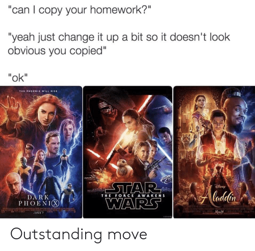 """Star Wars, Yeah, and Phoenix: """"can I copy your homework?""""  """"yeah just change it up a bit so it doesn't look  obvious you copied""""  """"ok""""  THE PHOENIX WILL ISE  STAR  WARS  Cadelin  DARK  PHOENIX  THE FORCE AWAKENS  Mew 2 Outstanding move"""