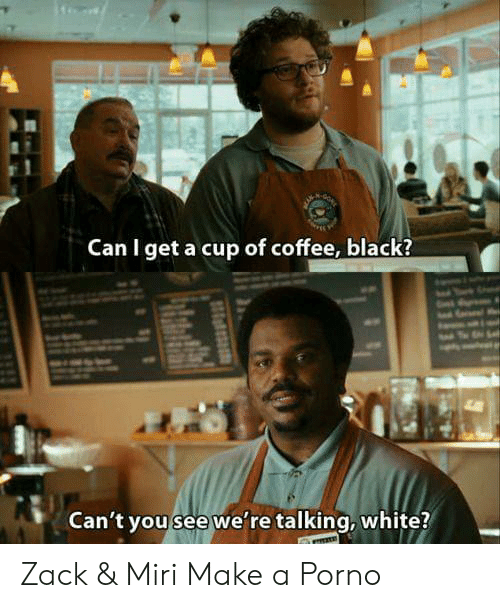 Can I Get A: Can I get a cup of coffee, black?  Can't you see we're talking, white? Zack & Miri Make a Porno