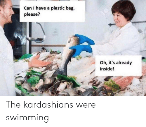 Kardashians, Reddit, and Swimming: Can I have a plastic bag,  please?  Oh, it's already  inside! The kardashians were swimming