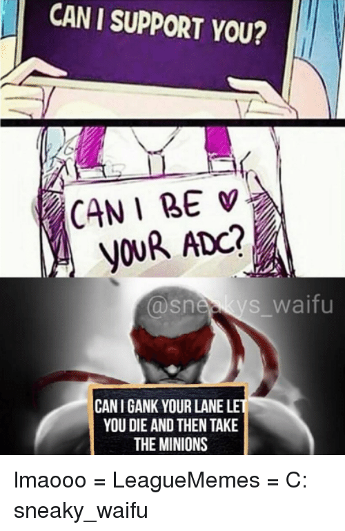 Sneakiness: CAN I SUPPORT YOU?  CAN I BE  YOUR ADO?  s waifu  Snee  CANIGANK YOUR LANE LE  YOU DIE AND THEN TAKE  THE MINIONS lmaooo  = LeagueMemes =  C: sneaky_waifu