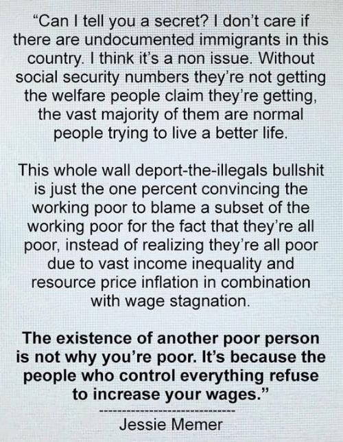 "Life, Control, and Live: ""Can I tell you a secret? I don't care if  there are undocumented immigrants in this  country. I think it's a non issue. Without  social security numbers they're not getting  the welfare people claim they're getting,  the vast majority of them are normal  people trying to live a better life.  This whole wall deport-the-illegals bullshit  is just the one percent convincing the  working poor to blame a subset of the  working poor for the fact that they're all  poor, instead of realizing they're all poor  due to vast income inequality and  resource price inflation in combination  with wage stagnation.  The existence of another poor person  is not why you're poor. It's because the  people who control everything refuse  to increase your wages.""  Jessie Memer"