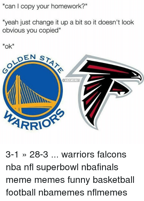 """Memes, 🤖, and Superbowls: """"can l copy your homework?""""  """"yeah just change it up a bit so it doesn't look  obvious you copied""""  """"ok""""  EN ST  ONBAMEMES  ARRIO 3-1 » 28-3 ... warriors falcons nba nfl superbowl nbafinals meme memes funny basketball football nbamemes nflmemes"""