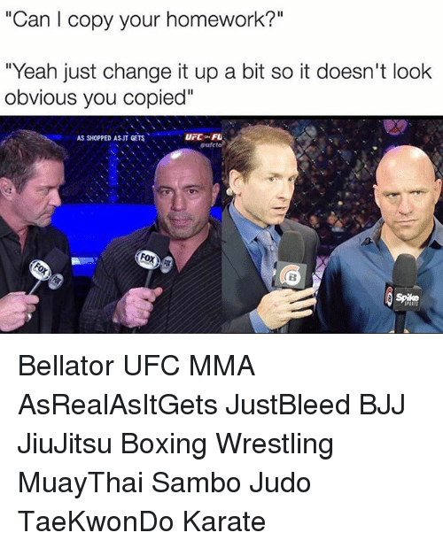 """Boxing, Memes, and Ufc: """"Can l copy your homework?""""  """"Yeah just change it up a bit so it doesn't look  obvious you copied""""  AS SHOPPED AS IT GETS  oufeto Bellator UFC MMA AsRealAsItGets JustBleed BJJ JiuJitsu Boxing Wrestling MuayThai Sambo Judo TaeKwonDo Karate"""