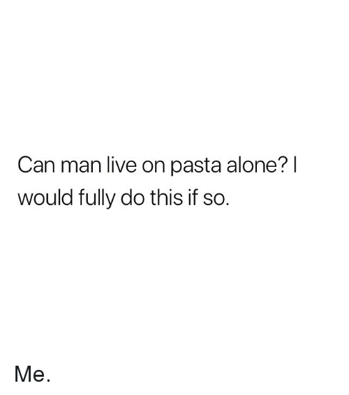 Being Alone, Memes, and Live: Can man live on pasta alone?  would fully do this if so. Me.
