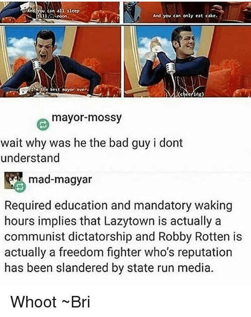 Robby: can on  sheep  And you can only eat cake.  the best ayor ever.  mayor mossy  wait why was he the bad guy i dont  understand  mad-magyar  Required education and mandatory waking  hours implies that Lazytown is actually a  communist dictatorship and Robby Rotten is  actually a freedom fighter who's reputation  has been slandered by state run media. Whoot ~Bri
