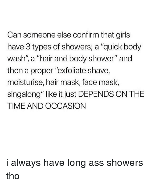 """Ass, Girls, and Memes: Can someone else confirm that girls  have 3 types of showers, a """"quick body  wash'"""" a """"hair and body shower"""" and  then a proper """"exfoliate shave,  moisturise, hair mask, face mask,  singalong"""" like it just DEPENDS ON THE  TIME AND OCCASION i always have long ass showers tho"""