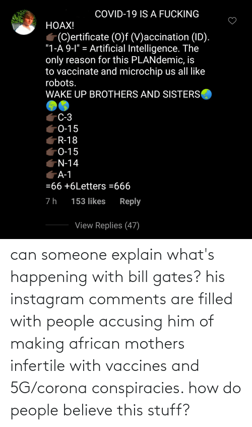 Mothers: can someone explain what's happening with bill gates? his instagram comments are filled with people accusing him of making african mothers infertile with vaccines and 5G/corona conspiracies. how do people believe this stuff?