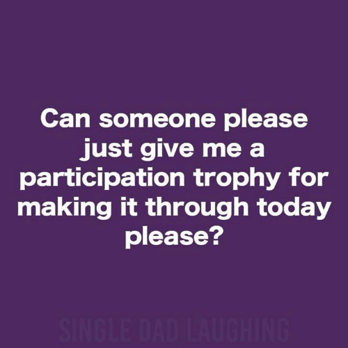trophy: Can someone please  just give me a  participation trophy for  making it through today  please?  SINGLE DAD LAUGHING