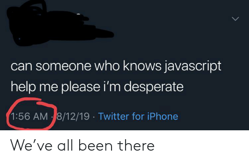 Desperate, Iphone, and Twitter: can someone who knows javascript  help me please i'm desperate  1:56 AM 8/12/19 Twitter for iPhone We've all been there