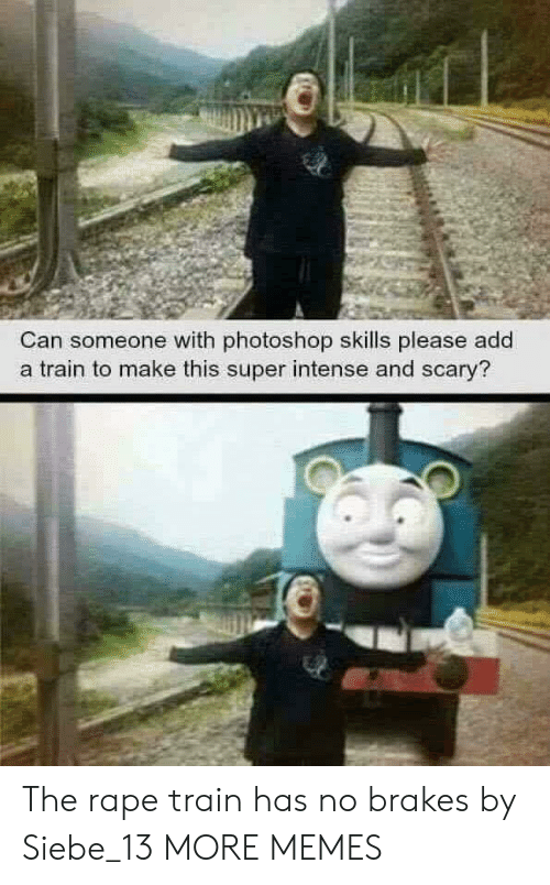 Dank, Memes, and Photoshop: Can someone with photoshop skills please add  a train to make this super intense and scary? The rape train has no brakes by Siebe_13 MORE MEMES