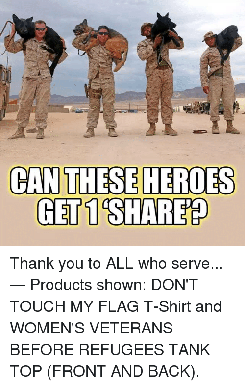 Dont Touch My: CAN  THESE HEROES  GET 1 SHARE Thank you to ALL who serve...   — Products shown: DON'T TOUCH MY FLAG T-Shirt and WOMEN'S VETERANS BEFORE REFUGEES TANK TOP (FRONT AND BACK).