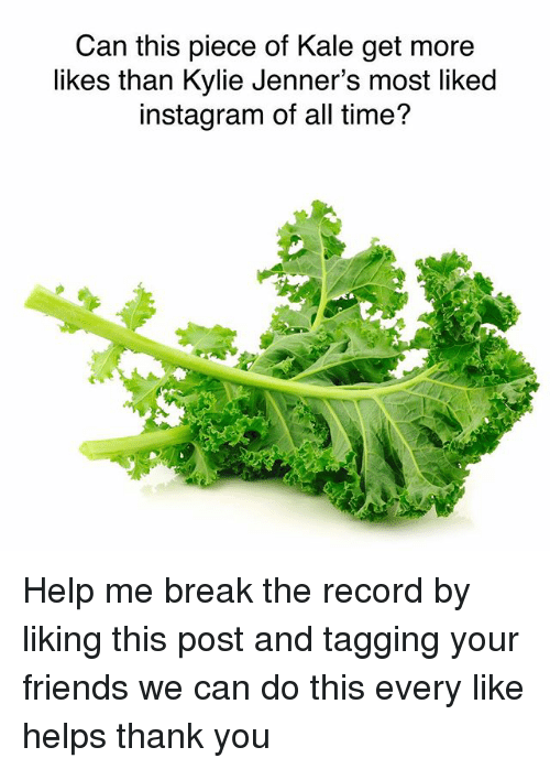 We Can Do This: Can this piece of Kale get more  likes than Kylie Jenner's most liked  instagram of all time? Help me break the record by liking this post and tagging your friends we can do this every like helps thank you
