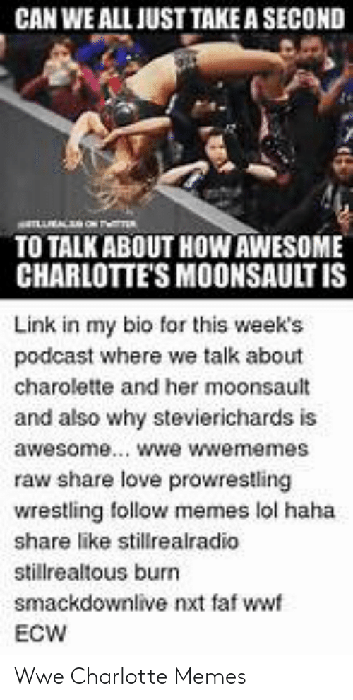 Wwe Memes 2017: CAN WE ALL IUST TAKE A SECOND  TO TALK ABOUT HOWAWESOME  CHARLOTTE'S MOONSAULT IS  Link in my bio for this week's  podcast where we talk about  charolette and her moonsault  and also why stevierichards is  awesome... wwe wwememes  raw share love prowrestling  wrestling follow memes lol haha  share like stilrealradio  stillrealtous burn  smackdownlive nxt faf wwf  ECW Wwe Charlotte Memes