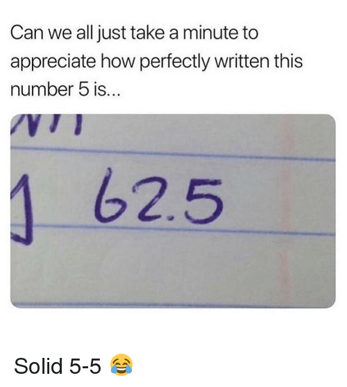 Memes, Appreciate, and 🤖: Can we all just take a minute to  appreciate how perfectly written this  number 5 is.  62.5 Solid 5-5 😂