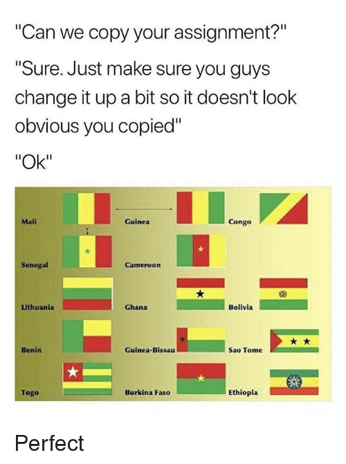 """Ghana, Lithuania, and Change: """"Can we copy your assignment?""""  Sure. Just make sure you guys  change it up a bit so it doesn't look  obvious you copied""""  """"Ok""""  Mali  Guinea  Congo  Senegal  Cameroon  Lithuania  Ghana  Bolivia  Benin  Guinea-Bissau  Sao Tome  Togo  Burkina Faso  Ethiopla Perfect"""