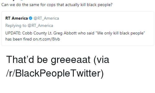 """ias: Can we do the same for cops that actually kill black people?  RT America@RT_America  Replying to @RT_America  UPDATE: Cobb County Lt. Greg Abbott who said """"We only kill black people  ias txm firexi orLri.cx/8lvii <p>That&rsquo;d be greeeaat (via /r/BlackPeopleTwitter)</p>"""