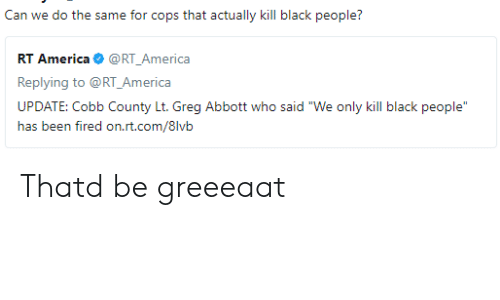 """ias: Can we do the same for cops that actually kill black people?  RT America@RT_America  Replying to @RT_America  UPDATE: Cobb County Lt. Greg Abbott who said """"We only kill black people  ias txm firexi orLri.cx/8lvii Thatd be greeeaat"""
