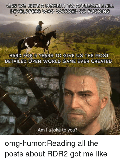 Fucking, Omg, and Tumblr: CAN WE HAVE A MOMENT TO APPRECIATE ALL  DEVELOPERS WHO WORKED SO FUCKING  HARD FOR 5 YEARS TO GIVE US THEMOST  DETAILED OPEN WORLD GAME EVER CREATED  Am I a joke to you? omg-humor:Reading all the posts about RDR2 got me like