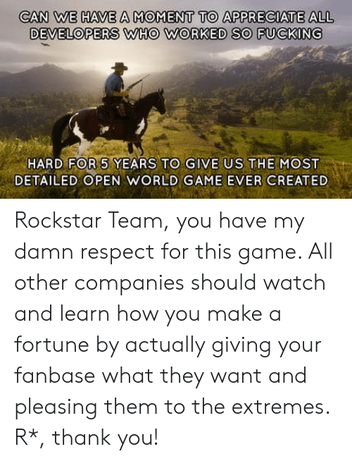 Fucking, Respect, and Thank You: CAN WE HAVE A MOMENT TO APPRECIATE ALL  DEVELOPERS WHO WORKED SO FUCKING  HARD FOR 5 YEARS TO GIVE US THE MOST  DETAILED OPEN WORLD GAME EVER CREATED Rockstar Team, you have my damn respect for this game. All other companies should watch and learn how you make a fortune by actually giving your fanbase what they want and pleasing them to the extremes. R*, thank you!