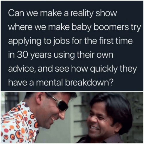 Advice, Jobs, and Time: Can we make a reality show  where we make baby boomers try  applying to jobs for the first time  in 30 years using their own  advice, and see how quickly they  have a mental breakdown?