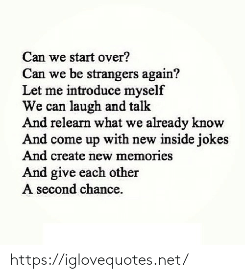 laugh: Can we start over?  Can we be strangers again?  Let me introduce myself  We can laugh and talk  And relearn what we already know  And come up with new inside jokes  And create new memories  And give each other  A second chance. https://iglovequotes.net/