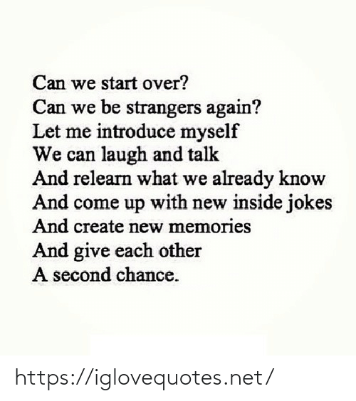 myself: Can we start over?  Can we be strangers again?  Let me introduce myself  We can laugh and talk  And relearn what we already know  And come up with new inside jokes  And create new memories  And give each other  A second chance. https://iglovequotes.net/