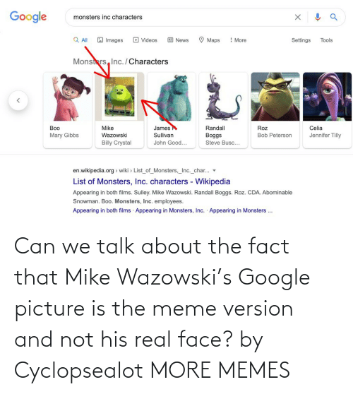face: Can we talk about the fact that Mike Wazowski's Google picture is the meme version and not his real face? by Cyclopsealot MORE MEMES