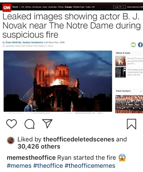 cnn.com, Fire, and Memes: CAN World US Arica Americas Asia Australia China Europe Middle East India !  UK  International Edit  Live TV  Leaked images showing actor B. J.  Novak near The Notre Dame during  suspicious fire  By Euan McKirdy, Saskya Vandoome and Kara Fox, CNN  Updated 1428 GMT (2228 HKT) April 17, 2019  News & buzz  Donaid Trump km  put out the Notre  (and ftx  What these phot  inside Notre Dan  about the fire  Paid Content  Liked by theofficedeletedscenes and  30,426 others  memestheoffice Ryan started the fire