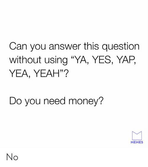 "Dank, Memes, and Money: Can you answer this question  without using ""YA, YES, YAP,  YEA, YEAH""?  Do you need money?  MEMES No"