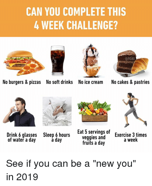 "9gag, Dank, and Exercise: CAN YOU COMPLETE THIS  4 WEEK CHALLENGE?  @9GAG  No burgers & pizzas  No soft drinks  No ice cream  No cakes & pastries  Drink 6 glasses  of water a day  Sleep 6 hours  a day  Eat 5 servings of  veggies and  Exercise 3 times  a week  fruits a day See if you can be a ""new you"" in 2019"